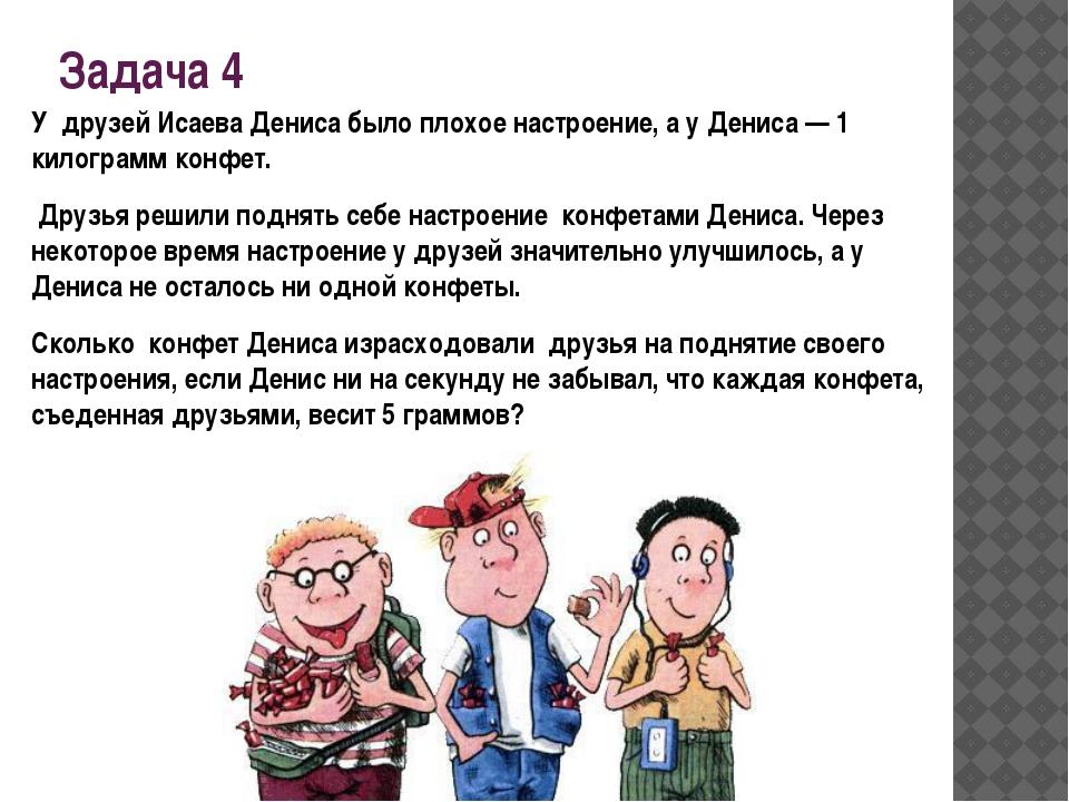 Задача 4 У друзей Исаева Дениса было плохое настроение, а у Дениса — 1 килогр...