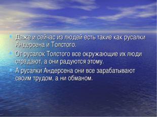 Даже и сейчас из людей есть такие как русалки Андерсена и Толстого. От русало