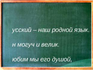 Русский – наш родной язык. Он могуч и велик. Любим мы его душой, Очень нужен