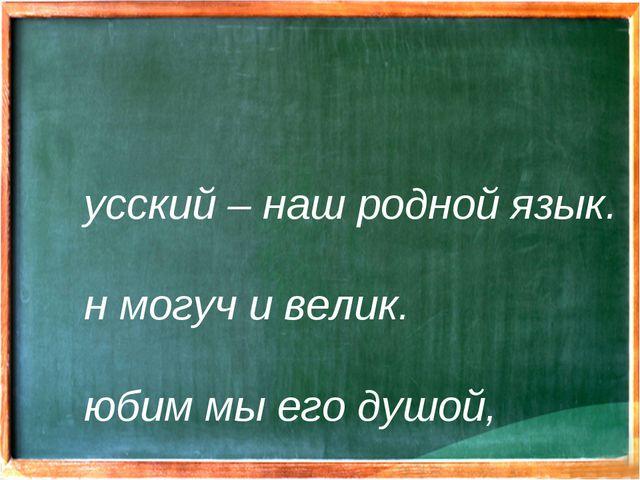 Русский – наш родной язык. Он могуч и велик. Любим мы его душой, Очень нужен...