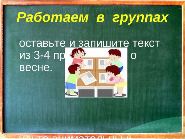 Работаем в группах Составьте и запишите текст из 3-4 предложений о весне. Буд...
