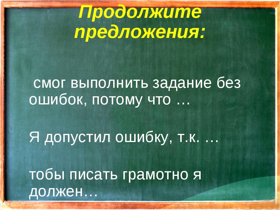 Продолжите предложения: Я смог выполнить задание без ошибок, потому что … Я д...