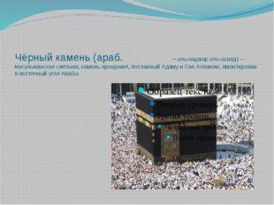Чёрный камень (араб. الحجر الأسود— аль-хаджар аль-асвад) — мусульманская св