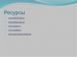 Ресурсы www.MUSLIM.ru  www.islam-info.ru www.imam.ru  www.mehdi.ru  www.pr