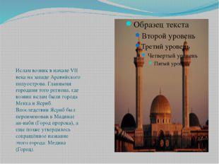 Ислам возник в начале VII века на западе Аравийского полуострова. Главными г
