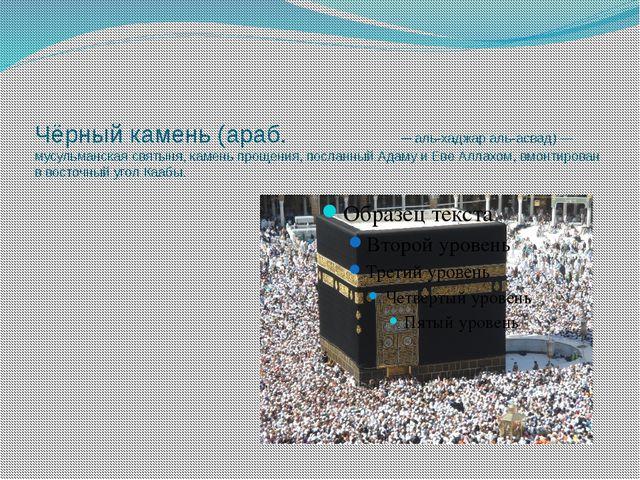Чёрный камень (араб. الحجر الأسود— аль-хаджар аль-асвад) — мусульманская св...