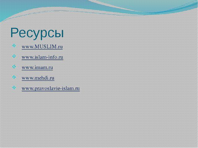 Ресурсы www.MUSLIM.ru  www.islam-info.ru www.imam.ru  www.mehdi.ru  www.pr...