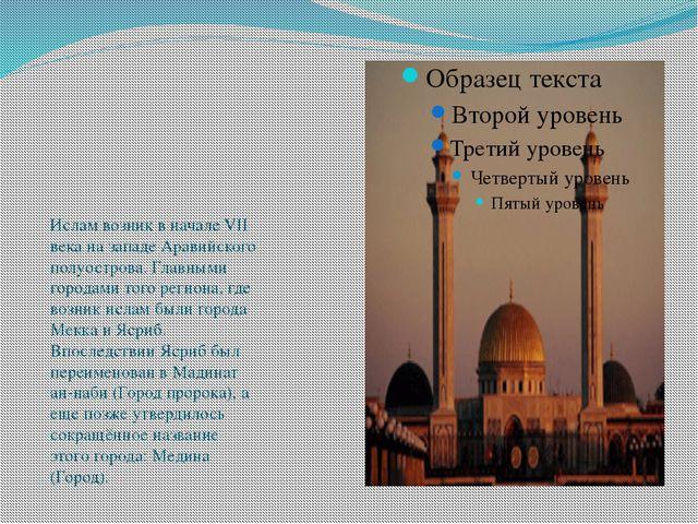 Ислам возник в начале VII века на западе Аравийского полуострова. Главными г...