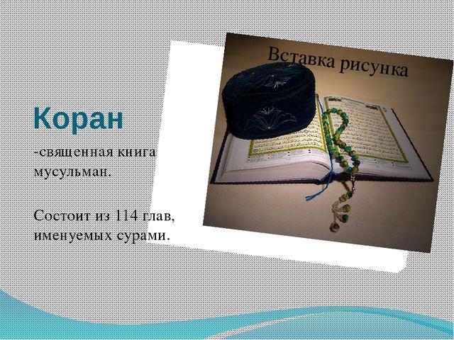 Коран -священная книга мусульман. Состоит из 114 глав, именуемых сурами.