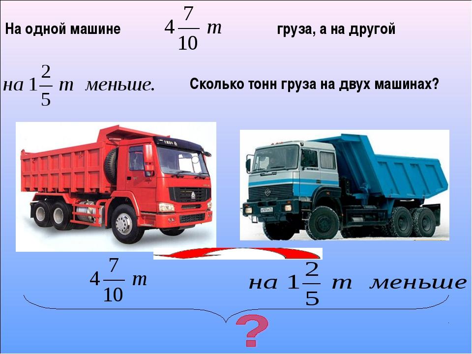На одной машине груза, а на другой Сколько тонн груза на двух машинах?