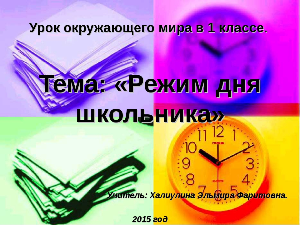 Тема: «Режим дня школьника» Учитель: Халиулина Эльмира Фаритовна. 2015 год У...