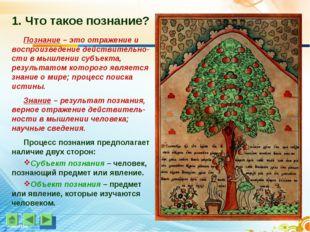 1. Что такое познание? Познание – это отражение и воспроизведение действитель