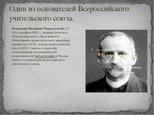 Один из основателей Всероссийского учительского союза. Владимир Иванович Чарн