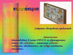 коллекция Собрание однородных предметов. Этимология. Заимствовано в конце XVI