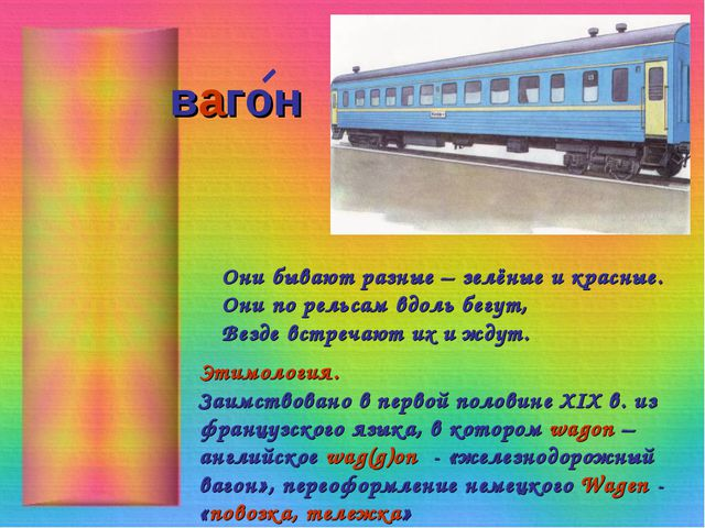 вагон Они бывают разные – зелёные и красные. Они по рельсам вдоль бегут, Везд...