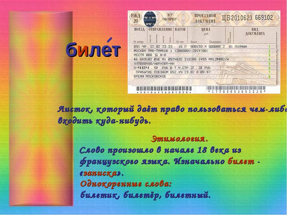 билет Листок, который даёт право пользоваться чем-либо, входить куда-нибудь....