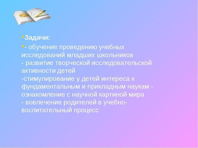 Задачи: - обучение проведению учебных исследований младших школьников - разви...