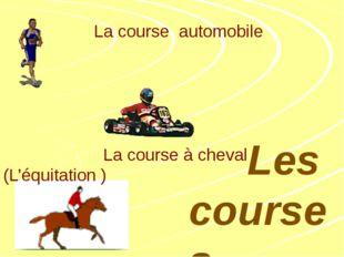 La course à pieds La course automobile La course à cheval (L'équitation ) Le