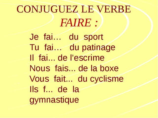 CONJUGUEZ LE VERBE FAIRE: Je fai… du sport Tu fai… du patinage Il fai... de...
