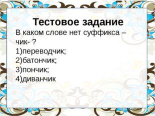Тестовое задание В каком слове нет суффикса – чик- ? переводчик; батончик; п