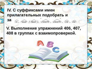 IV. С суффиксами имен прилагательных подобрать и записать слова (по рядам).