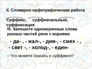 II. Словарно-орфографическая работа Суффикс, суффиксальный, суффиксация III.