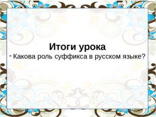 Итоги урока Какова роль суффикса в русском языке?