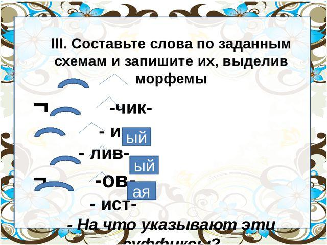 III. Составьте слова по заданным схемам и запишите их, выделив морфемы ¬ -чи...