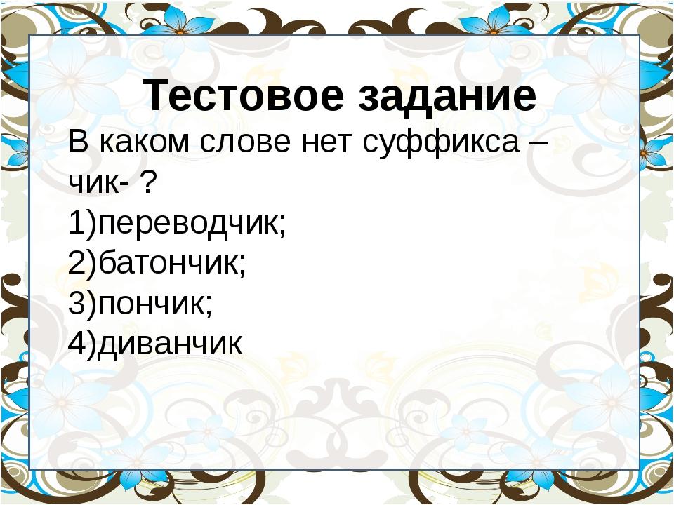 Тестовое задание В каком слове нет суффикса – чик- ? переводчик; батончик; п...