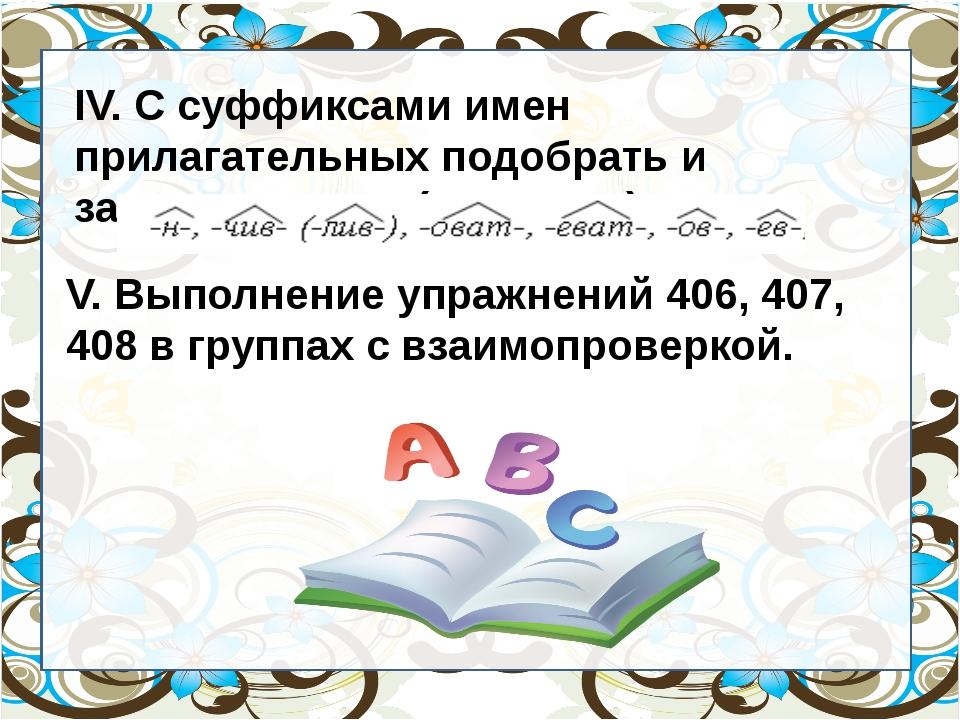 IV. С суффиксами имен прилагательных подобрать и записать слова (по рядам)....