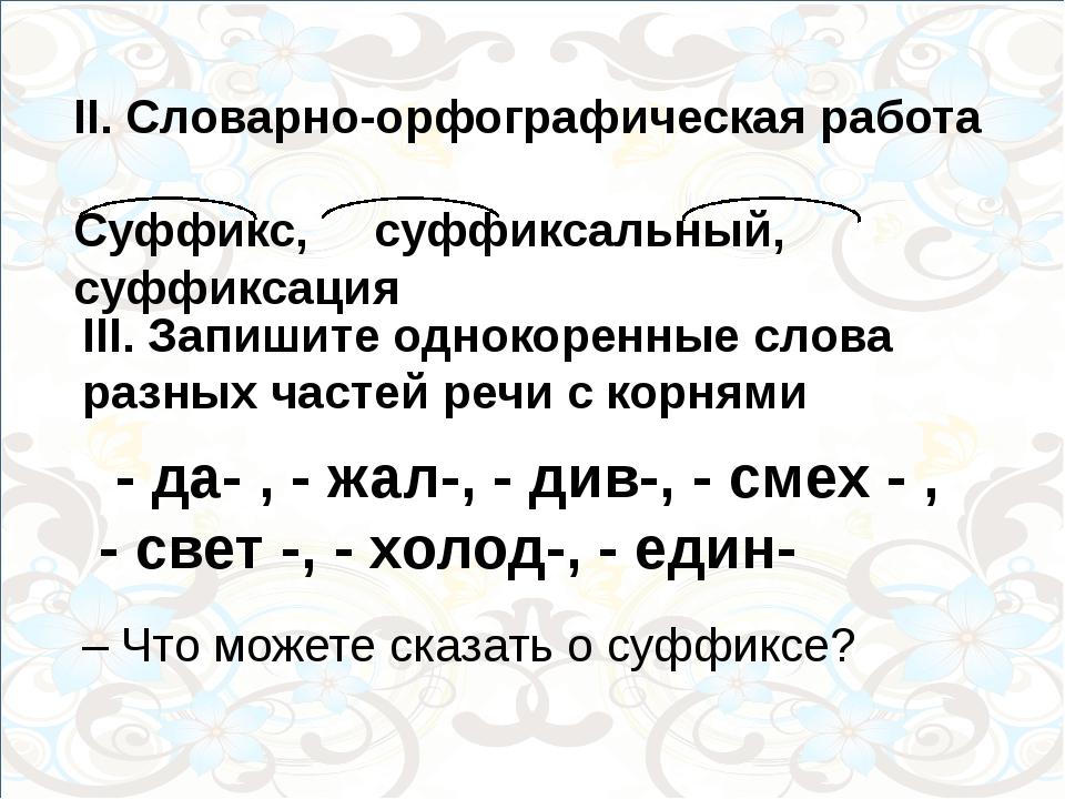 II. Словарно-орфографическая работа Суффикс, суффиксальный, суффиксация III....