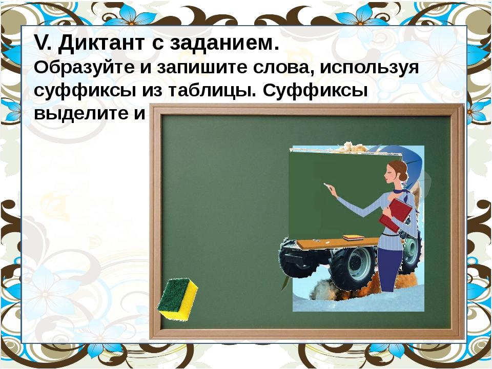 V. Диктант с заданием. Образуйте и запишите слова, используя суффиксы из таб...