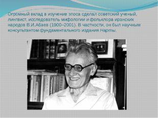 Огромный вклад в изучение эпоса сделал советский ученый, лингвист, исследоват