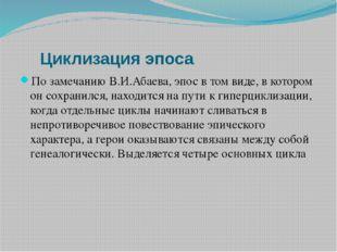 Циклизация эпоса По замечанию В.И.Абаева, эпос в том виде, в котором он сох