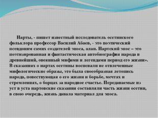 Нарты, - пишет известный исследователь осетинского фольклора профессор Васил