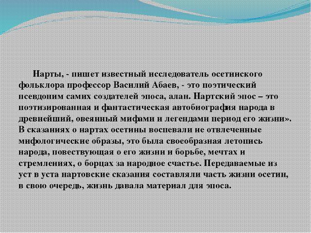 Нарты, - пишет известный исследователь осетинского фольклора профессор Васил...