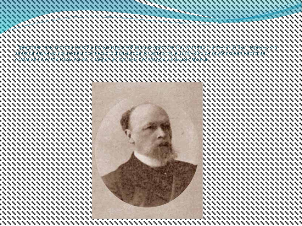 Представитель «исторической школы» в русской фольклористике В.О.Миллер (1848...