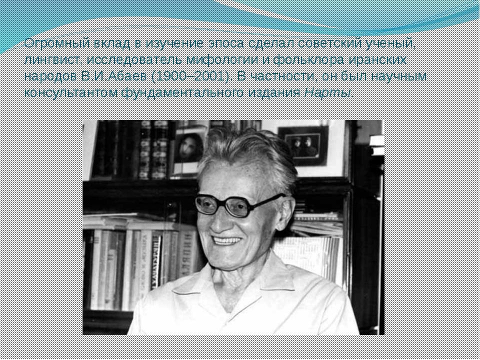 Огромный вклад в изучение эпоса сделал советский ученый, лингвист, исследоват...
