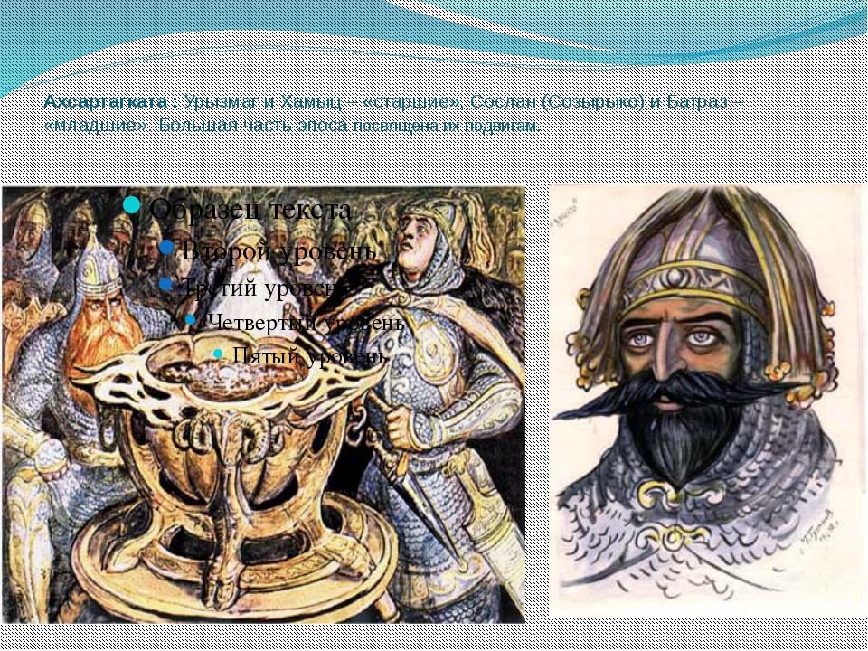 Ахсартагката : Урызмаг и Хамыц – «старшие», Сослан (Созырыко) и Батраз – «мла...