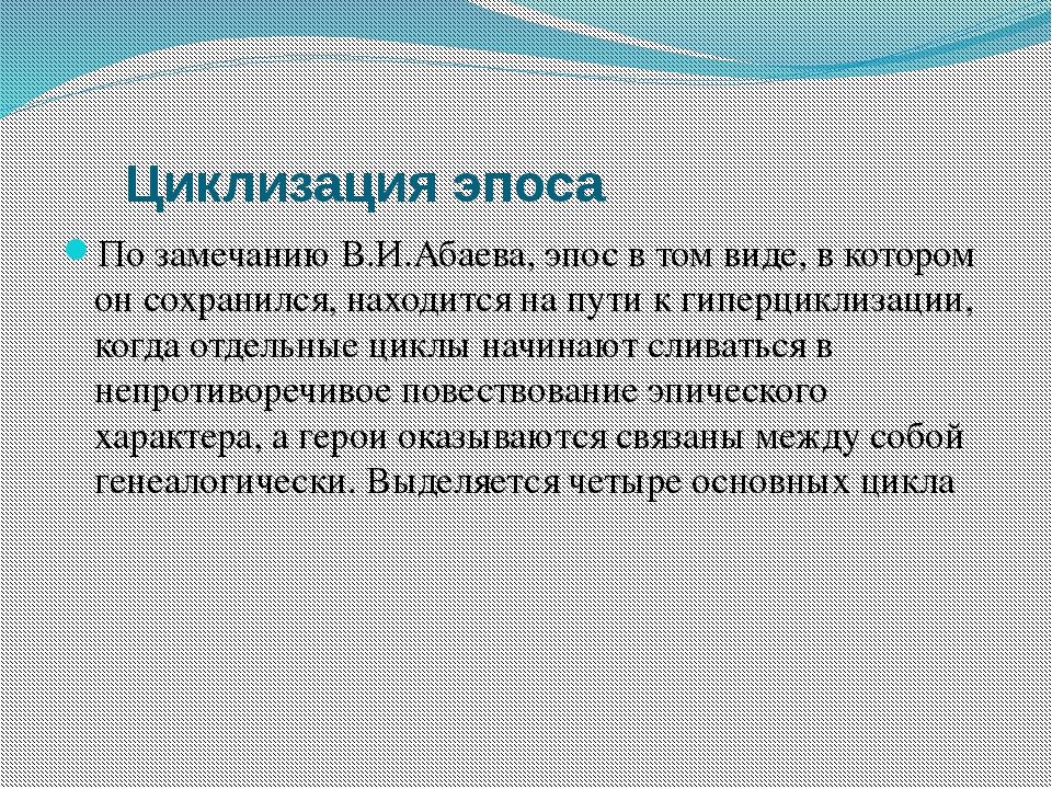 Циклизация эпоса По замечанию В.И.Абаева, эпос в том виде, в котором он сох...
