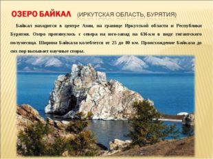 Байкал находится в центре Азии, на границе Иркутской области и Республики Бу