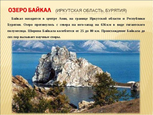 Байкал находится в центре Азии, на границе Иркутской области и Республики Бу...
