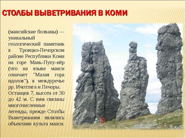 Столбы́ выве́тривания (мансийские болваны) — уникальный геологический памятни...
