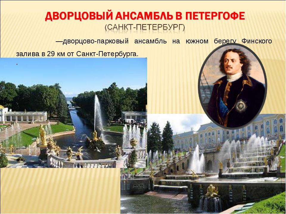 Петерго́ф—дворцово-парковый ансамбль на южном берегу Финского залива в 29км...