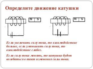 Определите движение катушки Если увеличить силу тока, то взаимодействие больш