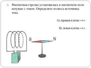 Магнитная стрелка установилась в магнитном поле катушке с током. Определите п