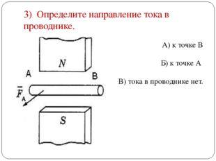 3) Определите направление тока в проводнике. А) к точке В Б) к точке А В) ток