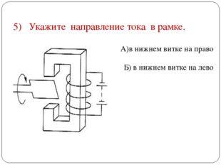5) Укажите направление тока в рамке. А)в нижнем витке на право Б) в нижнем ви