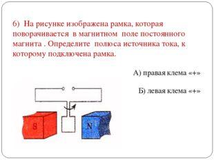 6) На рисунке изображена рамка, которая поворачивается в магнитном поле посто