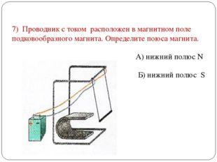 7) Проводник с током расположен в магнитном поле подковообразного магнита. Оп